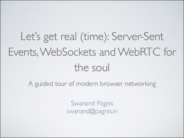 Let's get real (time): Server-Sent Events,WebSockets and WebRTC for the soul A guided tour of modern browser networking Sw...