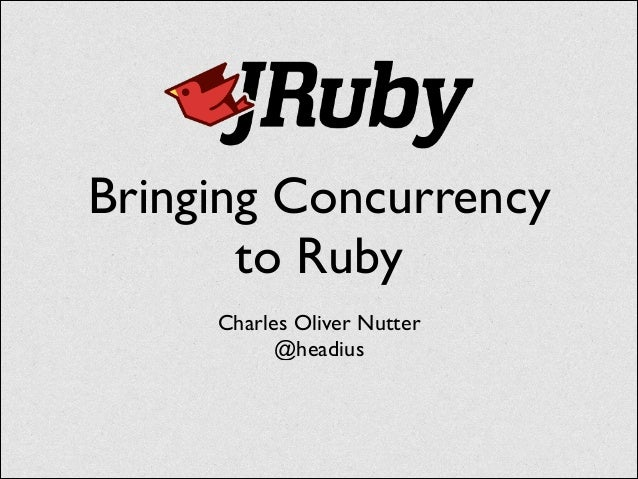 Bringing Concurrency to Ruby Charles Oliver Nutter	  @headius