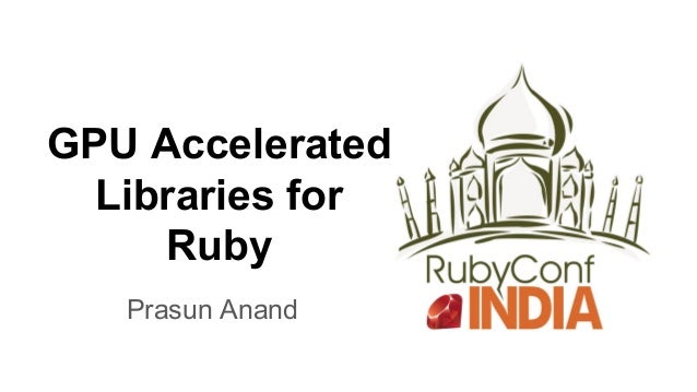 GPU Accelerated Libraries for Ruby Prasun Anand