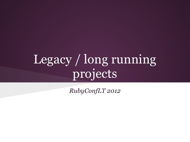 Legacy / long running      projects      RubyConfLT 2012