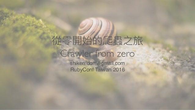 Crawler from zero shiken.don@gmail.com RubyConf Taiwan 2016
