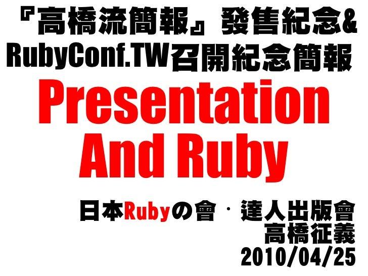 『高橋流簡報』發售紀念& RubyConf.TW召開紀念簡報  Presentation    And Ruby    日本Rubyの會・達人出版會               高橋征義             2010/04/25