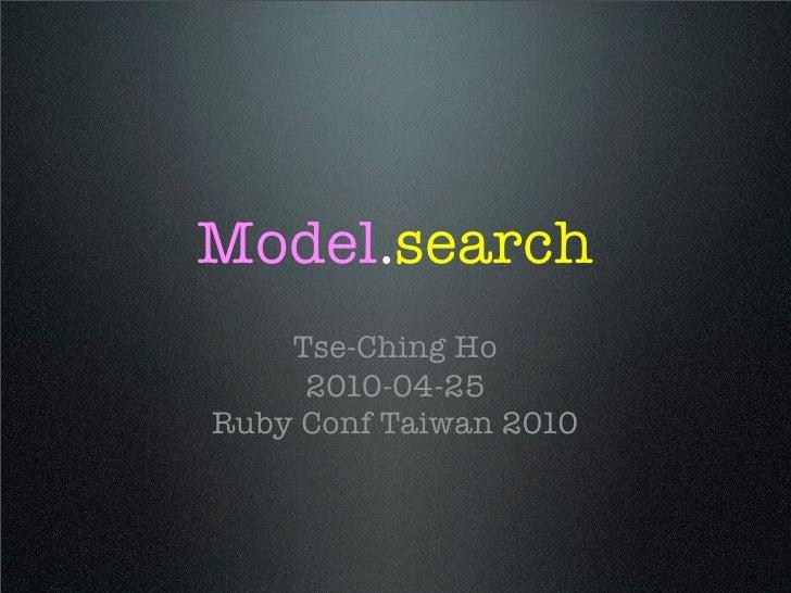Model.search     Tse-Ching Ho      2010-04-25 Ruby Conf Taiwan 2010