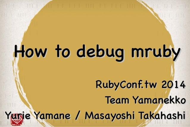 How to debug mrubyHow to debug mruby RubyConf.tw 2014RubyConf.tw 2014 Team YamanekkoTeam Yamanekko Yurie Yamane / Masayosh...