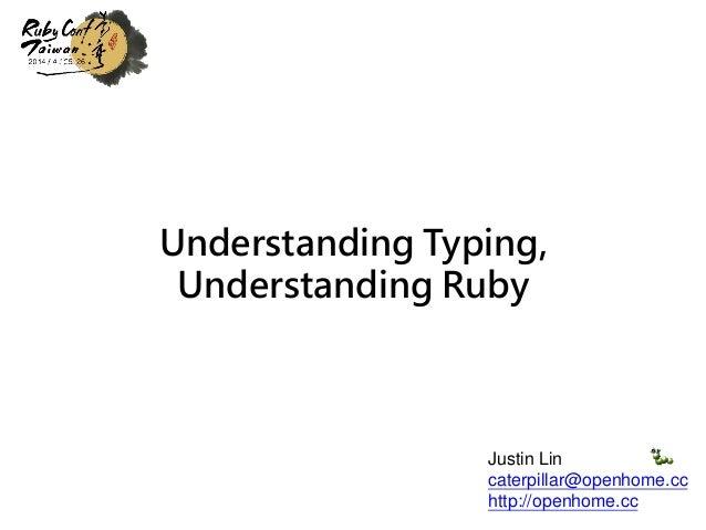 Understanding Typing, Understanding Ruby Justin Lin caterpillar@openhome.cc http://openhome.cc