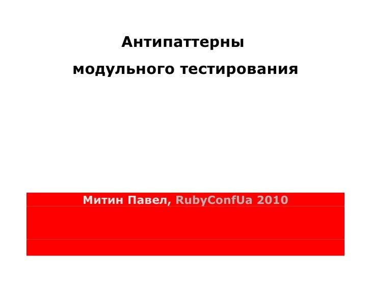 Антипаттерны модульного тестирования      Митин Павел, RubyConfUa 2010