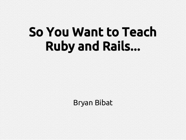 So You Want to Teach Ruby and Rails... Bryan Bibat