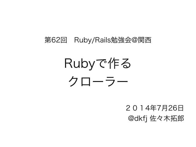 第62回 Ruby/Rails勉強会@関西  !  Rubyで作る  クローラー  2014年7月26日  @dkfj 佐々木拓郎