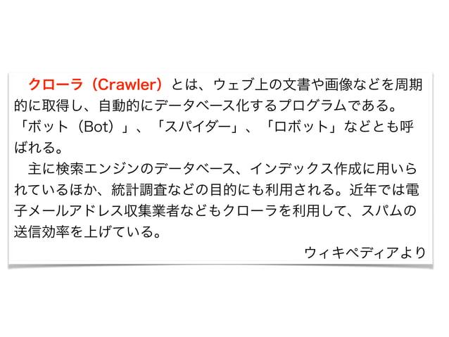 クローラ(Crawler)とは、ウェブ上の文書や画像などを周期  的に取得し、自動的にデータベース化するプログラムである。  「ボット(Bot)」、「スパイダー」、「ロボット」などとも呼  ばれる。   主に検索エンジンのデータベース、インデ...