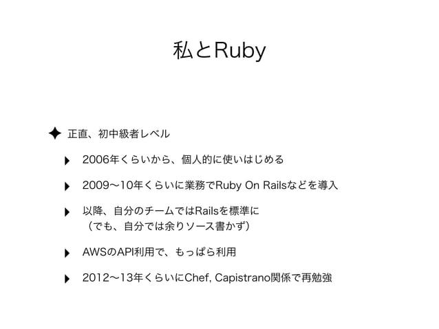 私とRuby  ✦ 正直、初中級者レベル  ‣ 2006年くらいから、個人的に使いはじめる  ‣ 2009~10年くらいに業務でRuby On Railsなどを導入  ‣ 以降、自分のチームではRailsを標準に                ...
