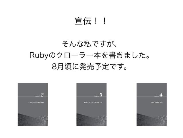 宣伝!!  そんな私ですが、  Rubyのクローラー本を書きました。  8月頃に発売予定です。しました。  Rubyによるクローラー開発技法  巡回・解析機能の実装と21の運用例  http://amzn.to/1lsJ5id
