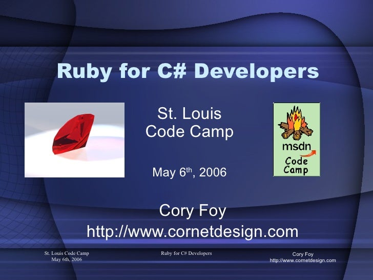 Ruby for C# Developers Cory Foy http://www.cornetdesign.com St. Louis Code Camp May 6 th , 2006