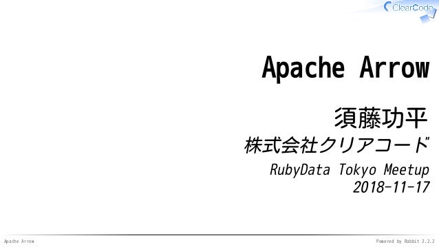 Apache Arrow Powered by Rabbit 2.2.2 Apache Arrow 須藤功平 株式会社クリアコード RubyData Tokyo Meetup 2018-11-17