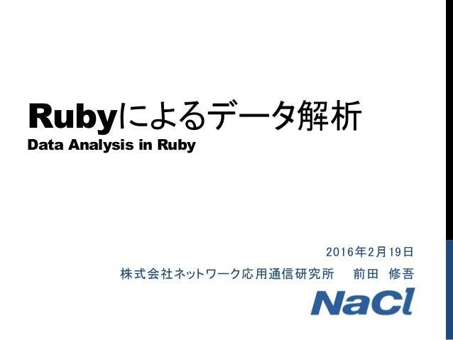 Rubyによるデータ解析 Data Analysis in Ruby 2016年2月19日 株式会社ネットワーク応用通信研究所 前田 修吾