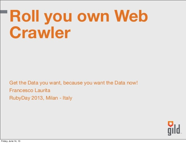 Get the Data you want, because you want the Data now!Francesco LauritaRubyDay 2013, Milan - ItalyRoll you own WebCrawlerFr...