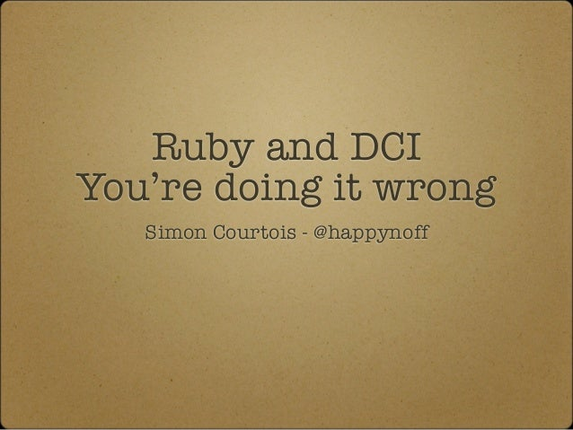 Ruby and DCIYou're doing it wrong   Simon Courtois - @happynoff