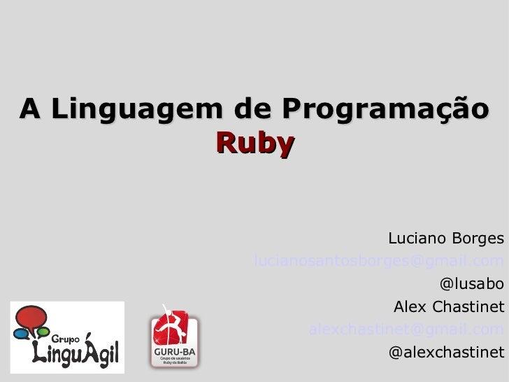 A Linguagem de Programação Ruby Luciano Borges [email_address] @lusabo Alex Chastinet [email_address] @alexchastinet