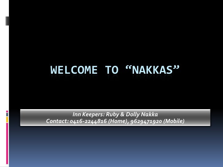 "Welcome to ""nakkas""<br />Inn Keepers: Ruby & Dolly Nakka<br />Contact: 0416-2244816 (Home), 9629471920 (Mobile)<br />"