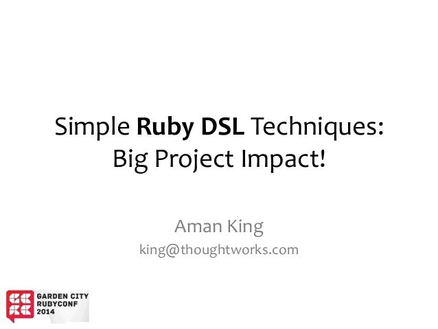 Simple Ruby DSL Techniques: Big Project Impact! Aman King king@thoughtworks.com