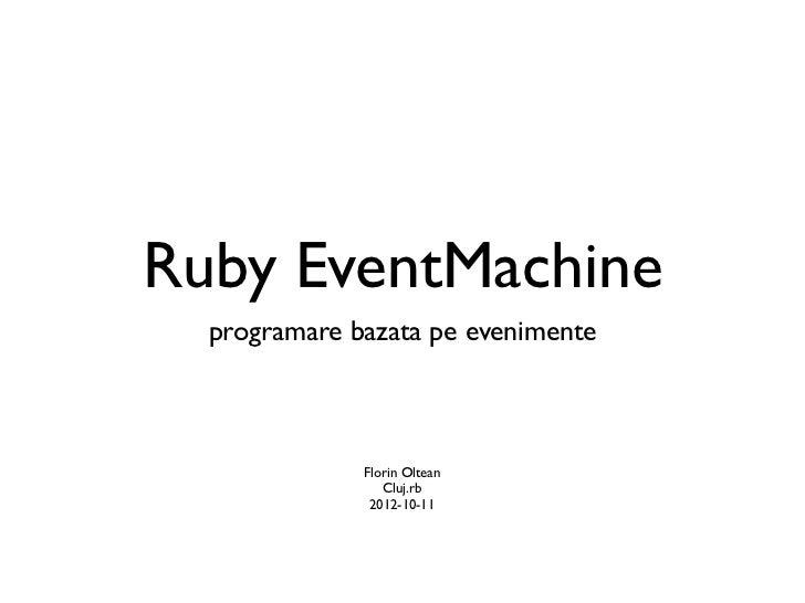 Ruby EventMachine  programare bazata pe evenimente              Florin Oltean                 Cluj.rb               2012-1...