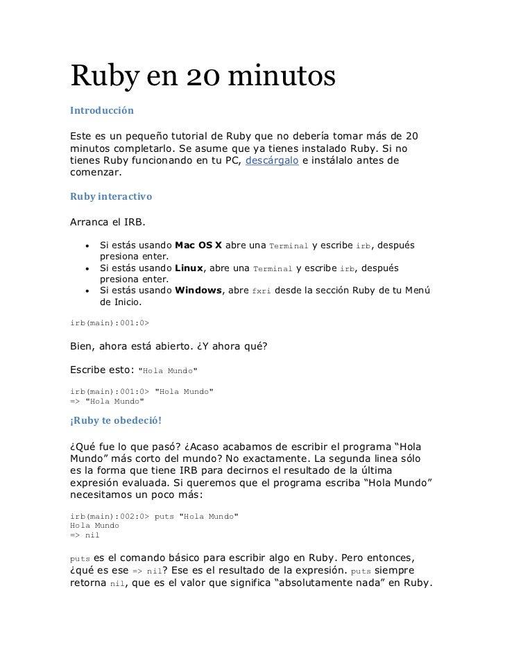 Ruby en 20 minutosIntroducciónEste es un pequeño tutorial de Ruby que no debería tomar más de 20minutos completarlo. Se as...