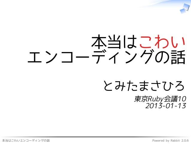 本当はこわいエンコーディングの話 Powered by Rabbit 2.0.6 本当はこわい エンコーディングの話 とみたまさひろ 東京Ruby会議10 2013-01-13