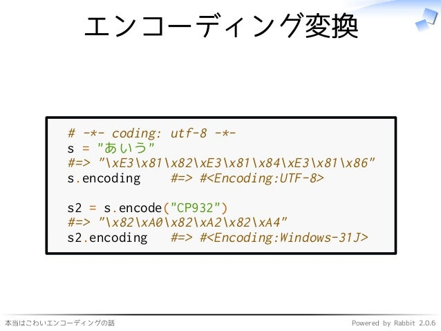 """本当はこわいエンコーディングの話 Powered by Rabbit 2.0.6 エンコーディング変換 # -*- coding: utf-8 -*- s = """"あいう"""" #=> """"xE3x81x82xE3x81x84xE3x81x86"""" s...."""