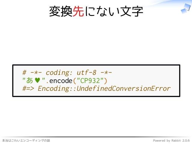 """本当はこわいエンコーディングの話 Powered by Rabbit 2.0.6 変換先にない文字 # -*- coding: utf-8 -*- """"あ♥"""".encode(""""CP932"""") #=> Encoding::UndefinedConv..."""