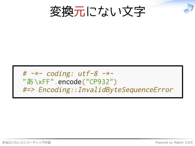 """本当はこわいエンコーディングの話 Powered by Rabbit 2.0.6 変換元にない文字 # -*- coding: utf-8 -*- """"あxFF"""".encode(""""CP932"""") #=> Encoding::InvalidByte..."""