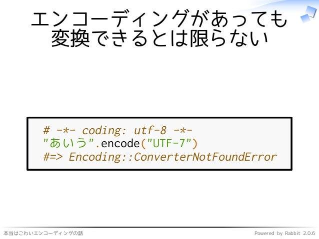 """本当はこわいエンコーディングの話 Powered by Rabbit 2.0.6 エンコーディングがあっても 変換できるとは限らない # -*- coding: utf-8 -*- """"あいう"""".encode(""""UTF-7"""") #=> Encod..."""