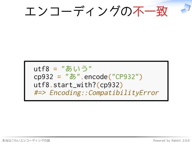 """本当はこわいエンコーディングの話 Powered by Rabbit 2.0.6 エンコーディングの不一致 utf8 = """"あいう"""" cp932 = """"あ"""".encode(""""CP932"""") utf8.start_with?(cp932) #=>..."""