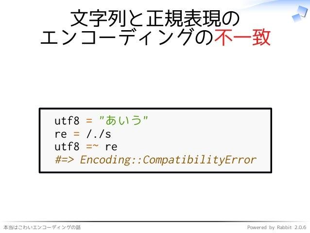 """本当はこわいエンコーディングの話 Powered by Rabbit 2.0.6 文字列と正規表現の エンコーディングの不一致 utf8 = """"あいう"""" re = /./s utf8 =~ re #=> Encoding::Compatibil..."""