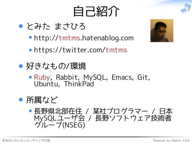 本当はこわいエンコーディングの話 Powered by Rabbit 2.0.6 自己紹介 とみた まさひろ http://tmtms.hatenablog.com https://twitter.com/tmtms 好きなもの/環境 Ruby...