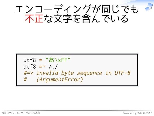 """本当はこわいエンコーディングの話 Powered by Rabbit 2.0.6 エンコーディングが同じでも 不正な文字を含んでいる utf8 = """"あxFF"""" utf8 =~ /./ #=> invalid byte sequence in ..."""