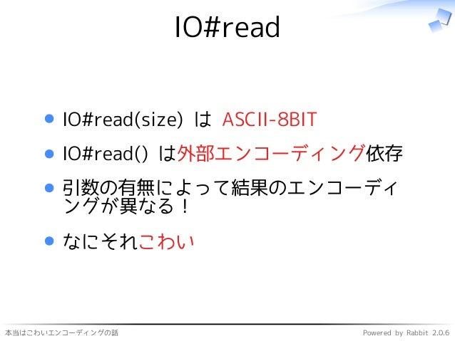 本当はこわいエンコーディングの話 Powered by Rabbit 2.0.6 IO#read IO#read(size) は ASCII-8BIT IO#read() は外部エンコーディング依存 引数の有無によって結果のエンコーディ ングが...