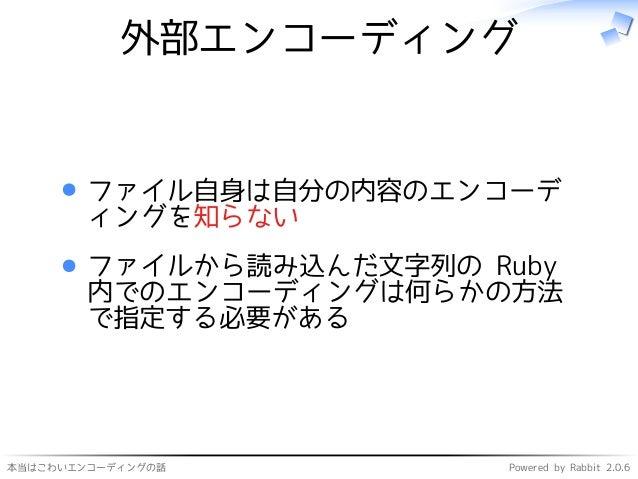 本当はこわいエンコーディングの話 Powered by Rabbit 2.0.6 外部エンコーディング ファイル自身は自分の内容のエンコーデ ィングを知らない ファイルから読み込んだ文字列の Ruby 内でのエンコーディングは何らかの方法 で指...