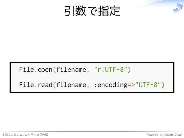 """本当はこわいエンコーディングの話 Powered by Rabbit 2.0.6 引数で指定 File.open(filename, """"r:UTF-8"""") File.read(filename, :encoding=>""""UTF-8"""")"""
