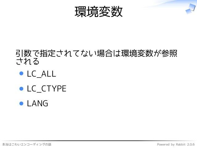本当はこわいエンコーディングの話 Powered by Rabbit 2.0.6 環境変数 引数で指定されてない場合は環境変数が参照 される LC_ALL LC_CTYPE LANG
