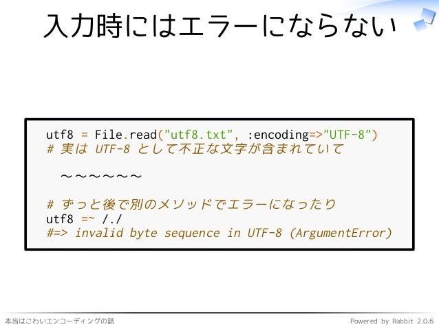"""本当はこわいエンコーディングの話 Powered by Rabbit 2.0.6 入力時にはエラーにならない utf8 = File.read(""""utf8.txt"""", :encoding=>""""UTF-8"""") # 実は UTF-8 として不正な文..."""