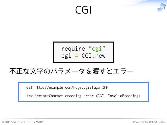 """本当はこわいエンコーディングの話 Powered by Rabbit 2.0.6 CGI require """"cgi"""" cgi = CGI.new 不正な文字のパラメータを渡すとエラー GET http://example.com/hoge.cg..."""