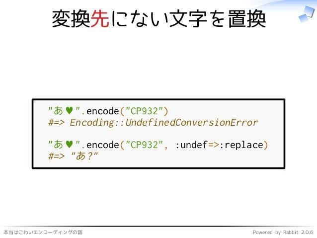 """本当はこわいエンコーディングの話 Powered by Rabbit 2.0.6 変換先にない文字を置換 """"あ♥"""".encode(""""CP932"""") #=> Encoding::UndefinedConversionError """"あ♥"""".enco..."""