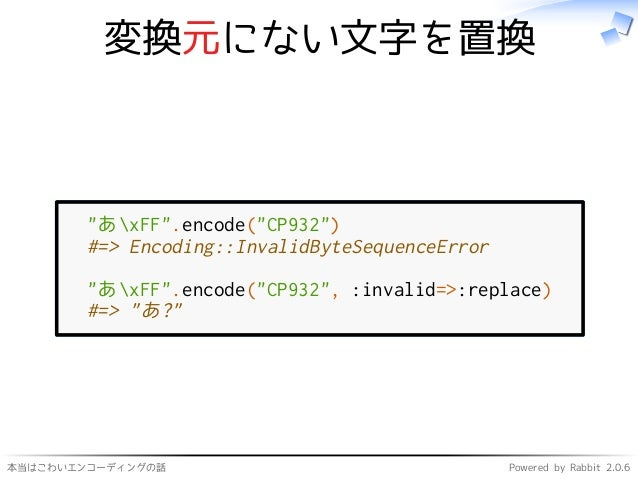 """本当はこわいエンコーディングの話 Powered by Rabbit 2.0.6 変換元にない文字を置換 """"あxFF"""".encode(""""CP932"""") #=> Encoding::InvalidByteSequenceError """"あxFF""""...."""