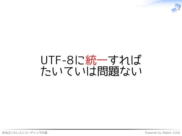 本当はこわいエンコーディングの話 Powered by Rabbit 2.0.6 UTF-8に統一すれば たいていは問題ない