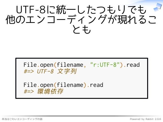 """本当はこわいエンコーディングの話 Powered by Rabbit 2.0.6 UTF-8に統一したつもりでも 他のエンコーディングが現れるこ とも File.open(filename, """"r:UTF-8"""").read #=> UTF-8 ..."""