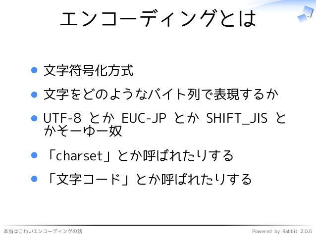 本当はこわいエンコーディングの話 Powered by Rabbit 2.0.6 エンコーディングとは 文字符号化方式 文字をどのようなバイト列で表現するか UTF-8 とか EUC-JP とか SHIFT_JIS と かそーゆー奴 「char...