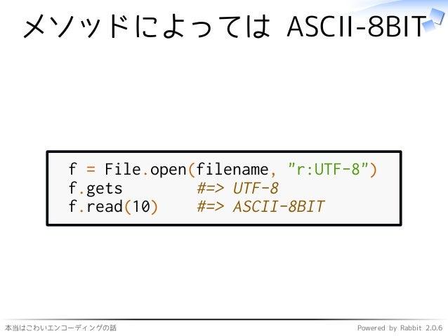 """本当はこわいエンコーディングの話 Powered by Rabbit 2.0.6 メソッドによっては ASCII-8BIT f = File.open(filename, """"r:UTF-8"""") f.gets #=> UTF-8 f.read(1..."""