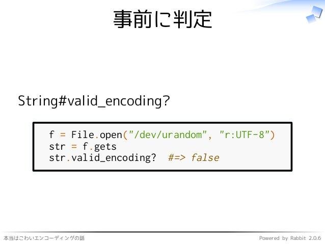 """本当はこわいエンコーディングの話 Powered by Rabbit 2.0.6 事前に判定 String#valid_encoding? f = File.open(""""/dev/urandom"""", """"r:UTF-8"""") str = f.get..."""