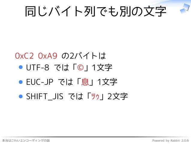 本当はこわいエンコーディングの話 Powered by Rabbit 2.0.6 同じバイト列でも別の文字 0xC2 0xA9 の2バイトは UTF-8 では「©」1文字 EUC-JP では「息」1文字 SHIFT_JIS では「ツゥ」2文字