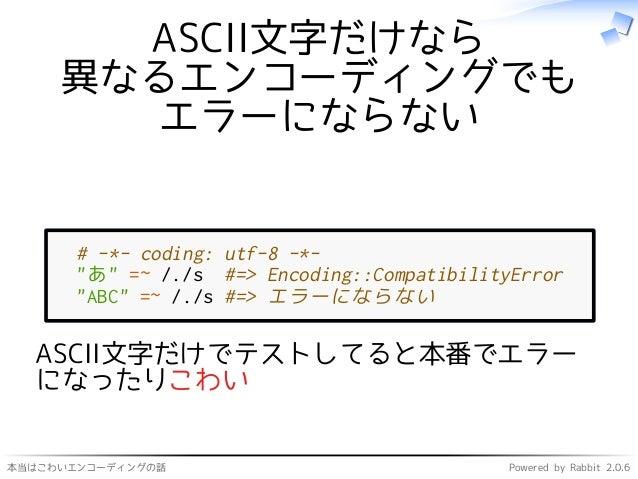 """本当はこわいエンコーディングの話 Powered by Rabbit 2.0.6 ASCII文字だけなら 異なるエンコーディングでも エラーにならない # -*- coding: utf-8 -*- """"あ"""" =~ /./s #=> Encodi..."""