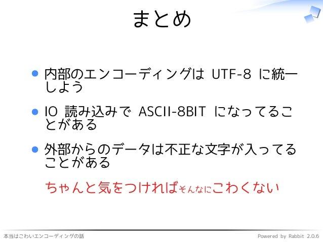 本当はこわいエンコーディングの話 Powered by Rabbit 2.0.6 まとめ 内部のエンコーディングは UTF-8 に統一 しよう IO 読み込みで ASCII-8BIT になってるこ とがある 外部からのデータは不正な文字が入って...